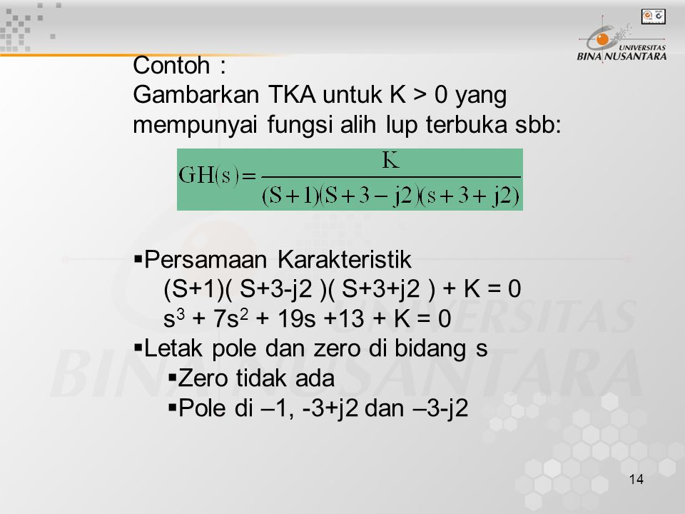 14 Contoh : Gambarkan TKA untuk K > 0 yang mempunyai fungsi alih lup terbuka sbb:  Persamaan Karakteristik (S+1)( S+3-j2 )( S+3+j2 ) + K = 0 s 3 + 7s 2 + 19s +13 + K = 0  Letak pole dan zero di bidang s  Zero tidak ada  Pole di –1, -3+j2 dan –3-j2