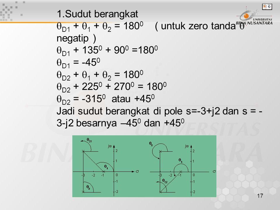 17 1.Sudut berangkat  D1 +  1 +  2 = 180 0 ( untuk zero tanda  negatip )  D1 + 135 0 + 90 0 =180 0  D1 = -45 0  D2 +  1 +  2 = 180 0  D2 + 225 0 + 270 0 = 180 0  D2 = -315 0 atau +45 0 Jadi sudut berangkat di pole s=-3+j2 dan s = - 3-j2 besarnya –45 0 dan +45 0