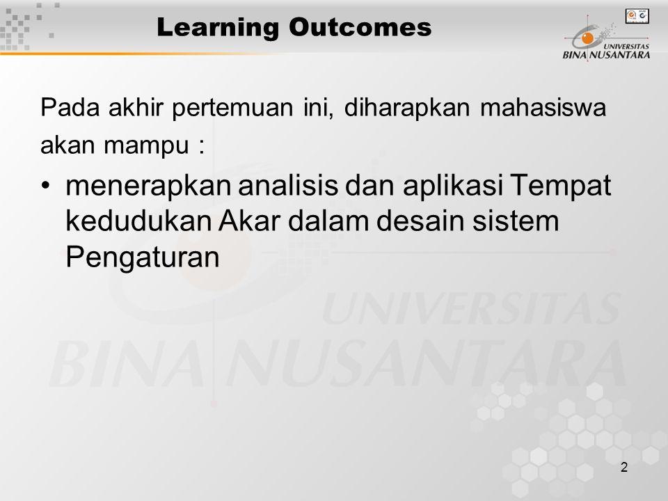 2 Learning Outcomes Pada akhir pertemuan ini, diharapkan mahasiswa akan mampu : menerapkan analisis dan aplikasi Tempat kedudukan Akar dalam desain sistem Pengaturan