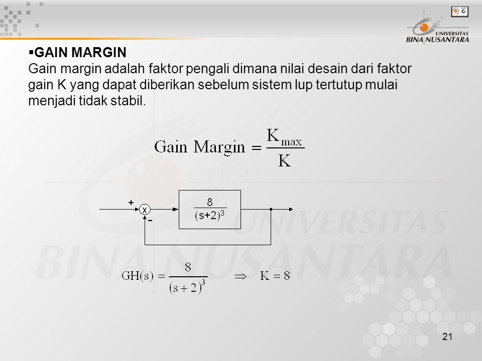 21  GAIN MARGIN Gain margin adalah faktor pengali dimana nilai desain dari faktor gain K yang dapat diberikan sebelum sistem lup tertutup mulai menja