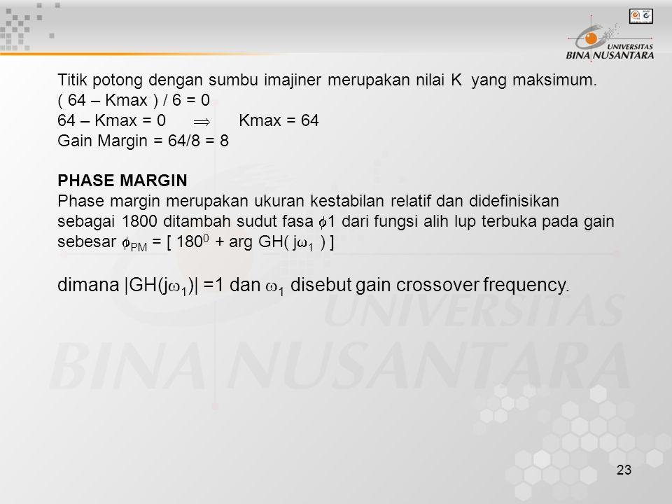 23 Titik potong dengan sumbu imajiner merupakan nilai K yang maksimum. ( 64 – Kmax ) / 6 = 0 64 – Kmax = 0  Kmax = 64 Gain Margin = 64/8 = 8 PHASE MA