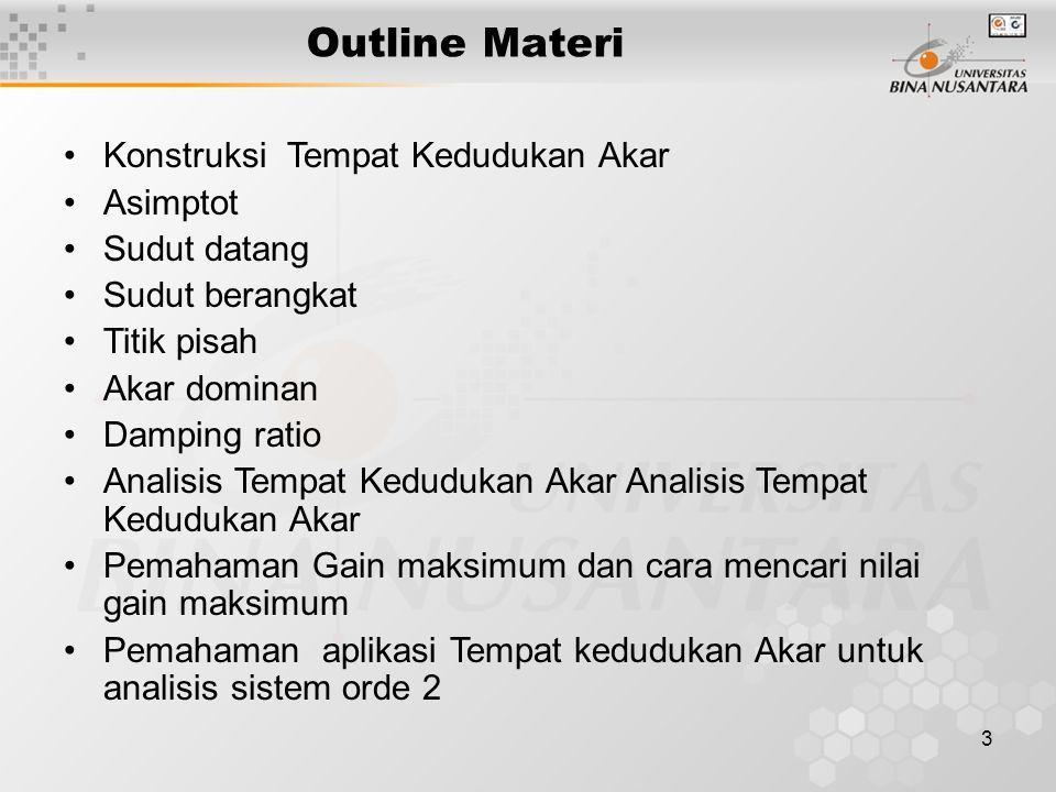 3 Outline Materi Konstruksi Tempat Kedudukan Akar Asimptot Sudut datang Sudut berangkat Titik pisah Akar dominan Damping ratio Analisis Tempat Kedudukan Akar Pemahaman Gain maksimum dan cara mencari nilai gain maksimum Pemahaman aplikasi Tempat kedudukan Akar untuk analisis sistem orde 2