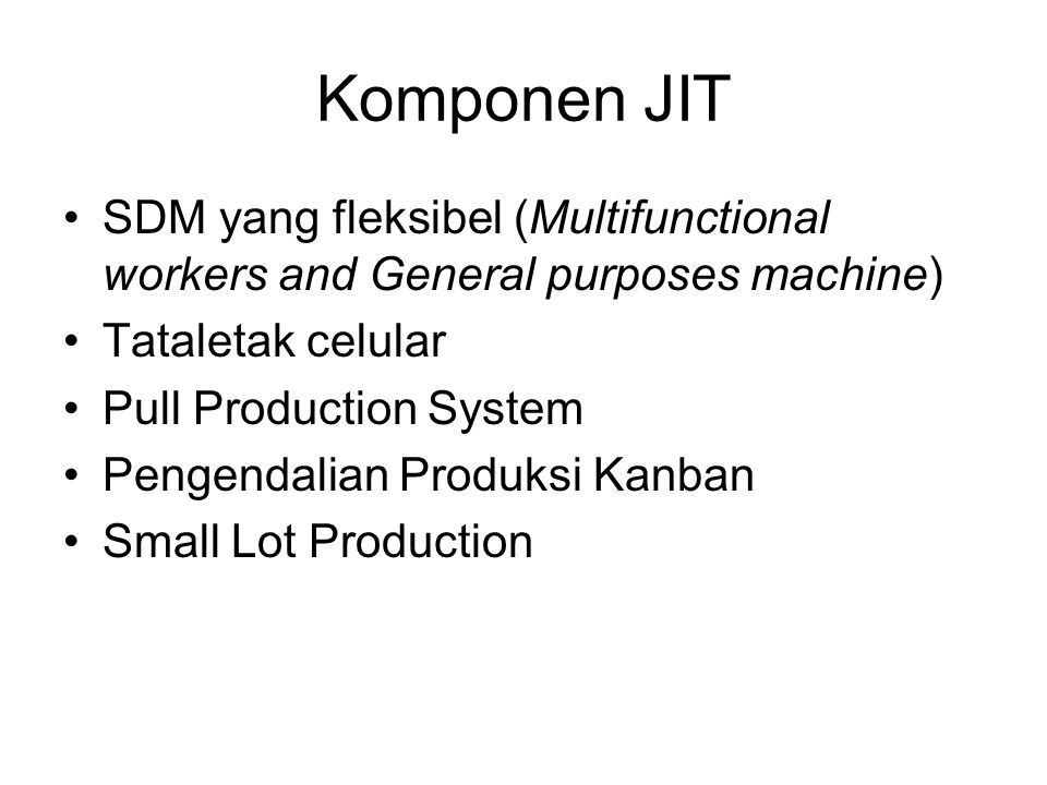 Komponen JIT SDM yang fleksibel (Multifunctional workers and General purposes machine) Tataletak celular Pull Production System Pengendalian Produksi