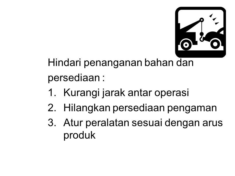 Hindari penanganan bahan dan persediaan : 1.Kurangi jarak antar operasi 2.Hilangkan persediaan pengaman 3.Atur peralatan sesuai dengan arus produk