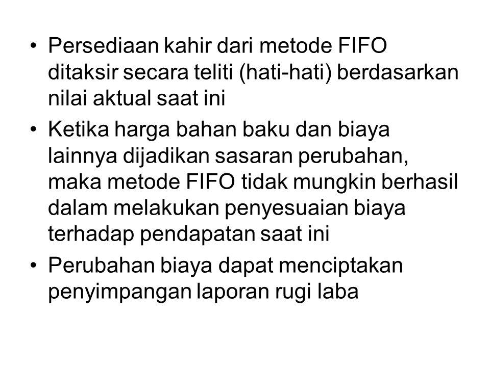 Persediaan kahir dari metode FIFO ditaksir secara teliti (hati-hati) berdasarkan nilai aktual saat ini Ketika harga bahan baku dan biaya lainnya dijad