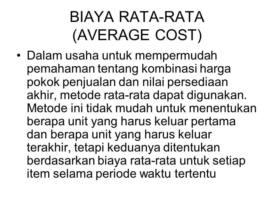 BIAYA RATA-RATA (AVERAGE COST) Dalam usaha untuk mempermudah pemahaman tentang kombinasi harga pokok penjualan dan nilai persediaan akhir, metode rata