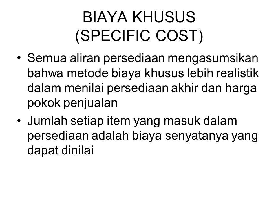 BIAYA KHUSUS (SPECIFIC COST) Semua aliran persediaan mengasumsikan bahwa metode biaya khusus lebih realistik dalam menilai persediaan akhir dan harga