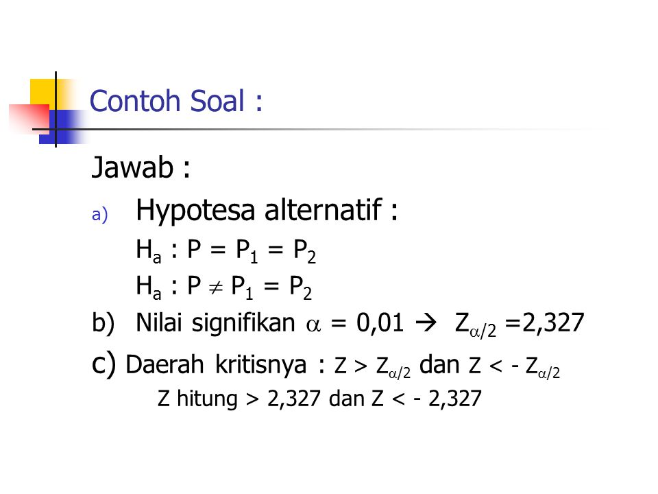 Contoh Soal : Jawab : a) Hypotesa alternatif : H a : P = P 1 = P 2 H a : P  P 1 = P 2 b)Nilai signifikan  = 0,01  Z  /2 =2,327 c) Daerah kritisnya