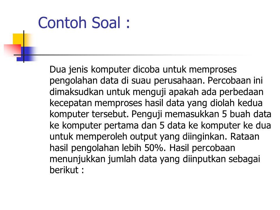 Contoh Soal : Dua jenis komputer dicoba untuk memproses pengolahan data di suau perusahaan. Percobaan ini dimaksudkan untuk menguji apakah ada perbeda
