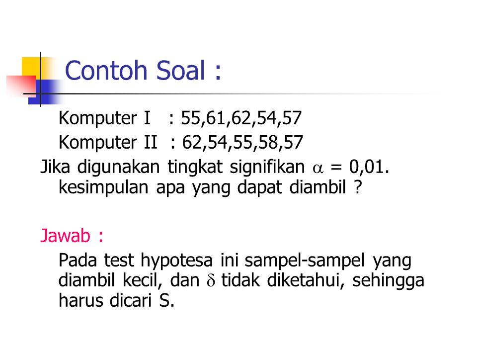 Contoh Soal : Komputer I : 55,61,62,54,57 Komputer II : 62,54,55,58,57 Jika digunakan tingkat signifikan  = 0,01. kesimpulan apa yang dapat diambil ?