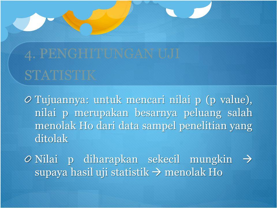 4. PENGHITUNGAN UJI STATISTIK Tujuannya: untuk mencari nilai p (p value), nilai p merupakan besarnya peluang salah menolak Ho dari data sampel penelit