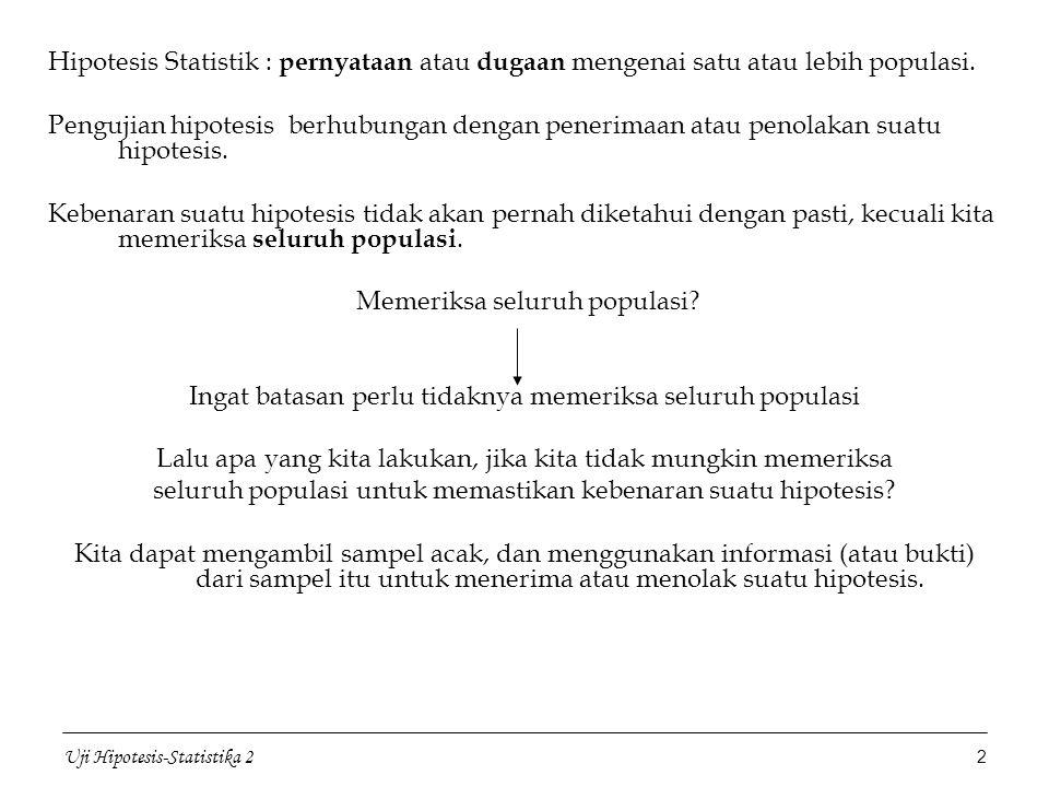 Uji Hipotesis-Statistika 2 3 Penerimaan suatu hipotesis terjadi karena TIDAK CUKUP BUKTI untuk MENOLAK hipotesis tersebut dan BUKAN karena HIPOTESIS ITU BENAR Penolakan suatu hipotesis terjadi karena TIDAK CUKUP BUKTI untuk MENERIMA hipotesis tersebut dan BUKAN karena HIPOTESIS ITU SALAH Langkah pertama: membuat hipotesis awal yang diharapkan ditolak, tetapi dapat membuktikan bahwa pendapatnya dapat diterima Contoh Sebelum tahun 1993, pendaftaran ulang mahasiswa Universitas Gunadarma dilakukan dengan pengisian formulir secara manual.