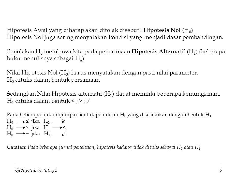 Uji Hipotesis-Statistika 2 6 Contoh Jika menggunakan sistem lama (pendaftaran ulang secara manual), rata-rata waktu yang dibutuhkan 50 menit Kita akan menguji pendapat Staf PSA ( pada contoh sebelumnya ), maka Hipotesis awal dan Alternatif yang dapat kita buat : H 0 : μ = 50 menit (sistem baru dan sistem lama tidak berbeda/sama) H 1 : μ < 50 menit ( sistem baru lebih cepat) karena staf PSA berharap waktu yang dibutuhkan lebih cepat jika menggunakan sistem ON-LINE atau H 0 : μ ≥ 50 menit (sistem baru tidak lebih cepat dari sistem lama) H 1 : μ < 50 menit ( sistem baru lebih cepat) bentuk H 0 menyesuaikan betuk H 1
