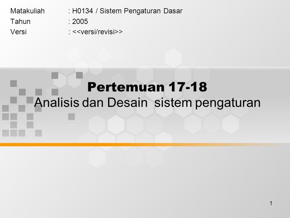 1 Pertemuan 17-18 Analisis dan Desain sistem pengaturan Matakuliah: H0134 / Sistem Pengaturan Dasar Tahun: 2005 Versi: >