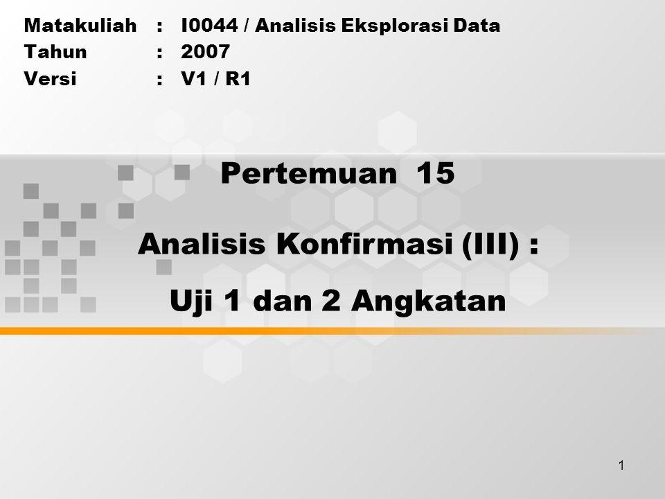 1 Pertemuan 15 Matakuliah: I0044 / Analisis Eksplorasi Data Tahun: 2007 Versi: V1 / R1 Analisis Konfirmasi (III) : Uji 1 dan 2 Angkatan