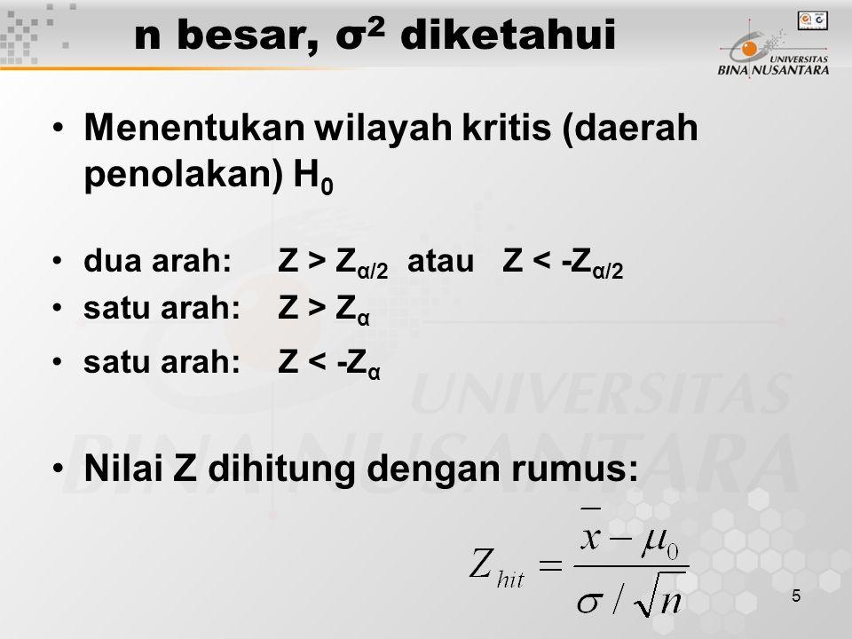 5 n besar, σ 2 diketahui Menentukan wilayah kritis (daerah penolakan) H 0 dua arah: Z > Z α/2 atau Z < -Z α/2 satu arah: Z > Z α satu arah: Z < -Z α Nilai Z dihitung dengan rumus: