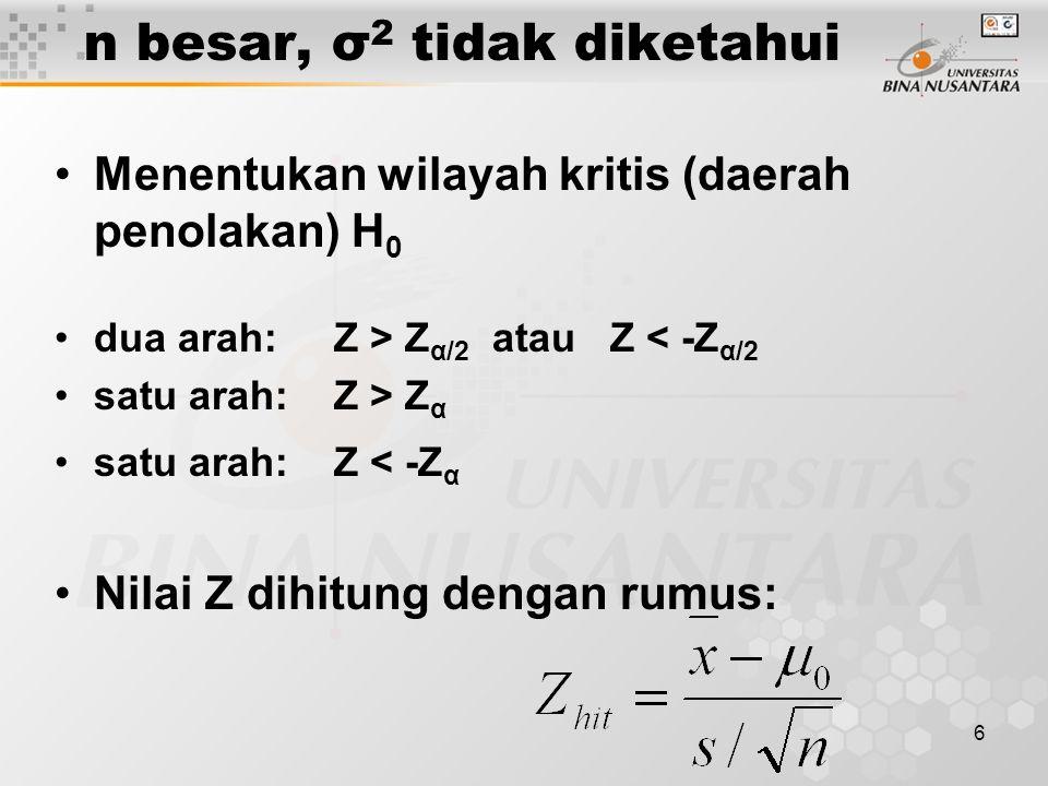 6 n besar, σ 2 tidak diketahui Menentukan wilayah kritis (daerah penolakan) H 0 dua arah: Z > Z α/2 atau Z < -Z α/2 satu arah: Z > Z α satu arah: Z < -Z α Nilai Z dihitung dengan rumus: