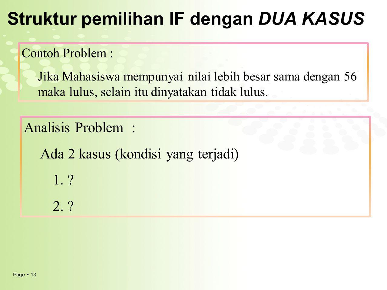 Page  13 Struktur pemilihan IF dengan DUA KASUS Analisis Problem : Ada 2 kasus (kondisi yang terjadi) 1. ? 2. ? Contoh Problem : Jika Mahasiswa mempu