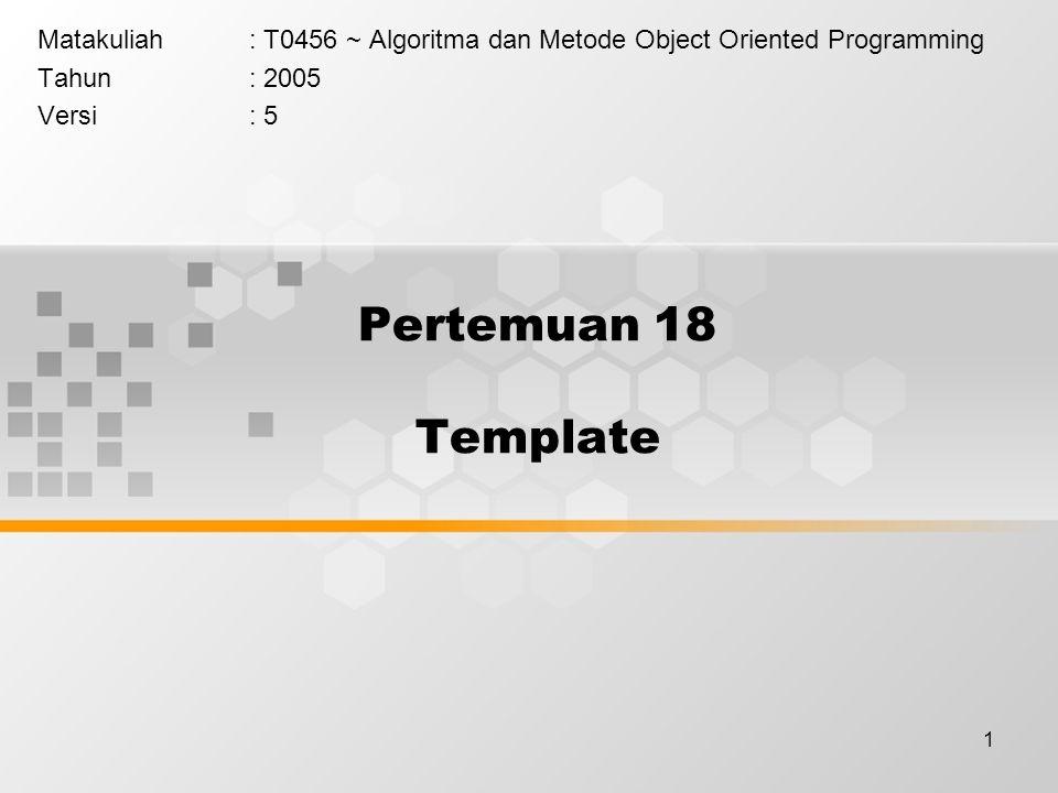 1 Pertemuan 18 Template Matakuliah: T0456 ~ Algoritma dan Metode Object Oriented Programming Tahun: 2005 Versi: 5