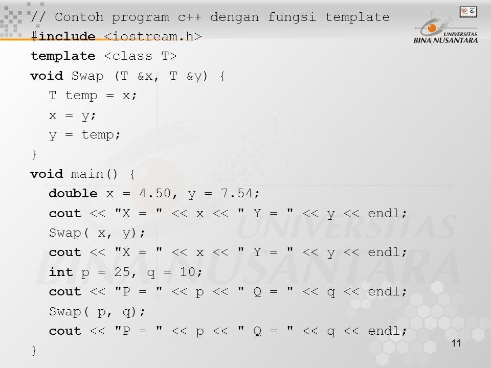 11 // Contoh program c++ dengan fungsi template #include template void Swap (T &x, T &y) { T temp = x; x = y; y = temp; } void main() { double x = 4.50, y = 7.54; cout << X = << x << Y = << y << endl; Swap( x, y); cout << X = << x << Y = << y << endl; int p = 25, q = 10; cout << P = << p << Q = << q << endl; Swap( p, q); cout << P = << p << Q = << q << endl; }