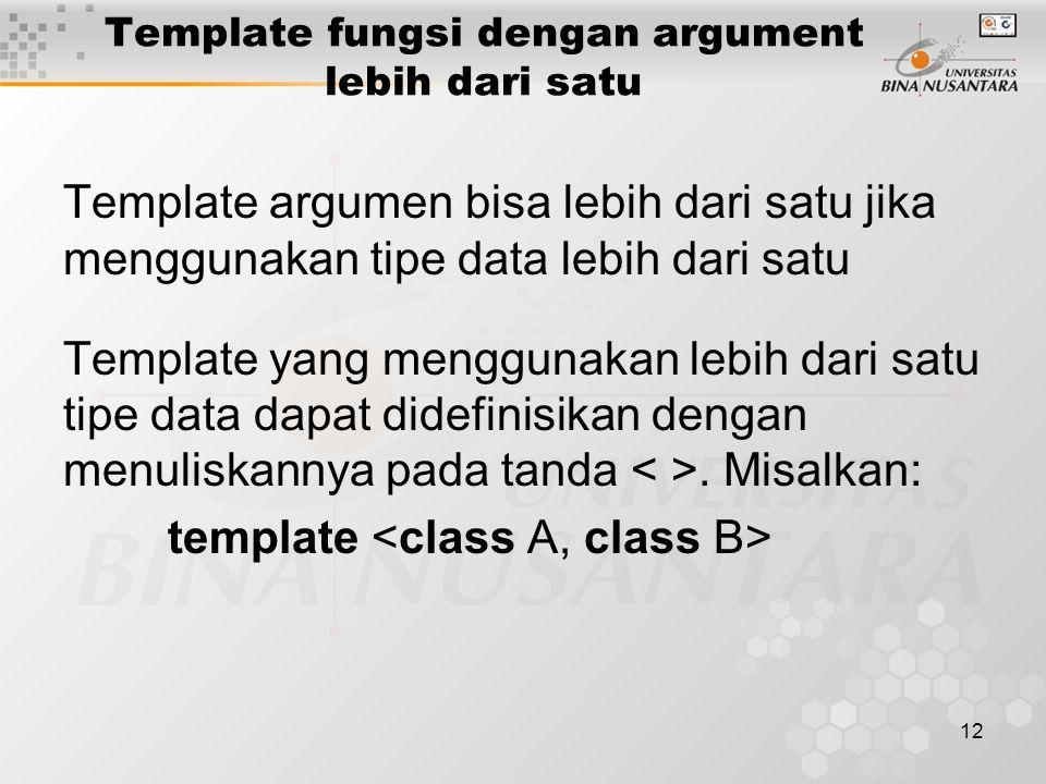 12 Template fungsi dengan argument lebih dari satu Template argumen bisa lebih dari satu jika menggunakan tipe data lebih dari satu Template yang menggunakan lebih dari satu tipe data dapat didefinisikan dengan menuliskannya pada tanda.