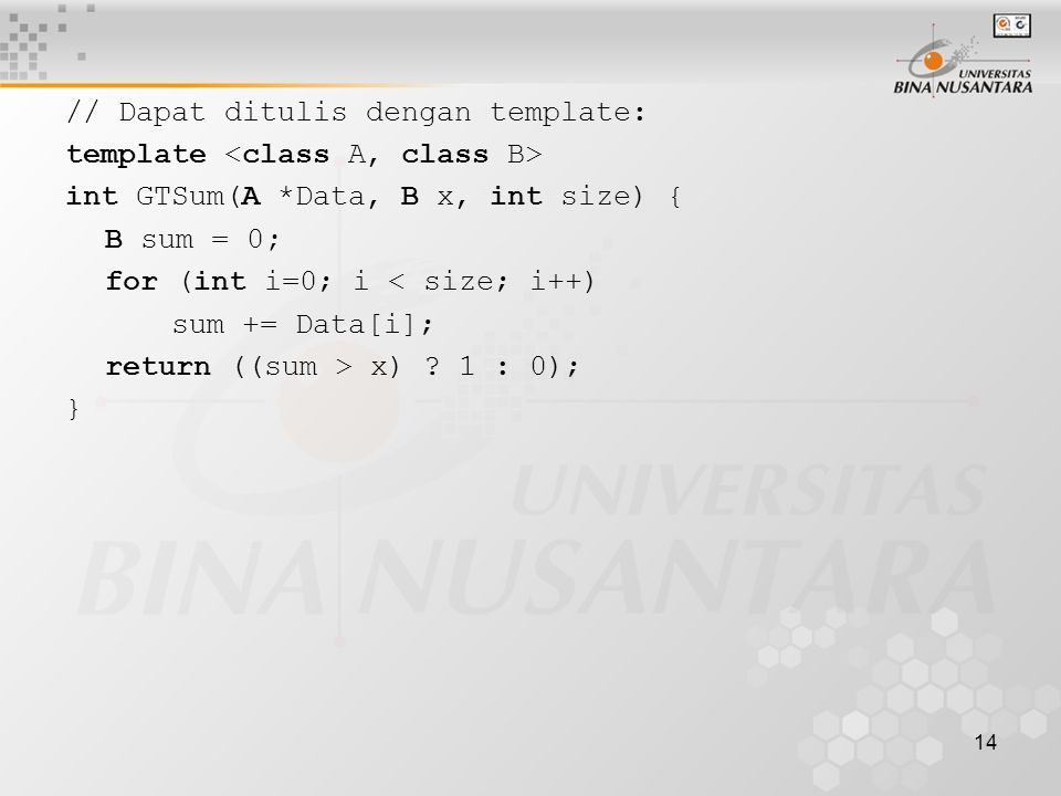 14 // Dapat ditulis dengan template: template int GTSum(A *Data, B x, int size) { B sum = 0; for (int i=0; i < size; i++) sum += Data[i]; return ((sum > x) .