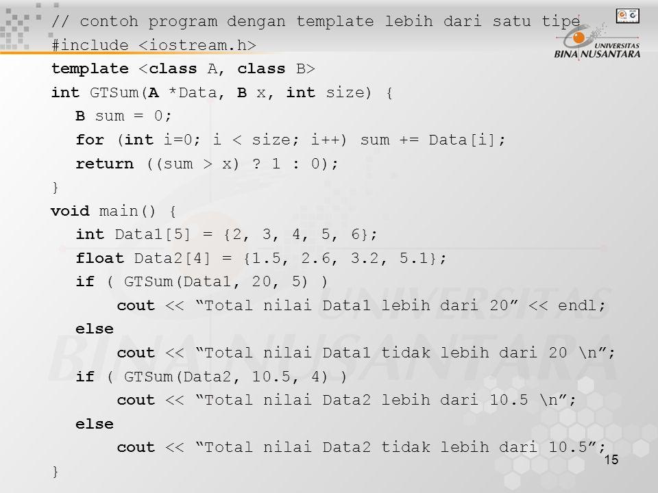 15 // contoh program dengan template lebih dari satu tipe #include template int GTSum(A *Data, B x, int size) { B sum = 0; for (int i=0; i < size; i++