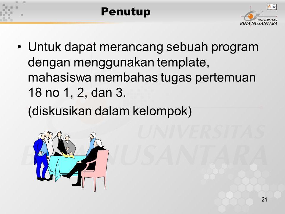 21 Penutup Untuk dapat merancang sebuah program dengan menggunakan template, mahasiswa membahas tugas pertemuan 18 no 1, 2, dan 3. (diskusikan dalam k