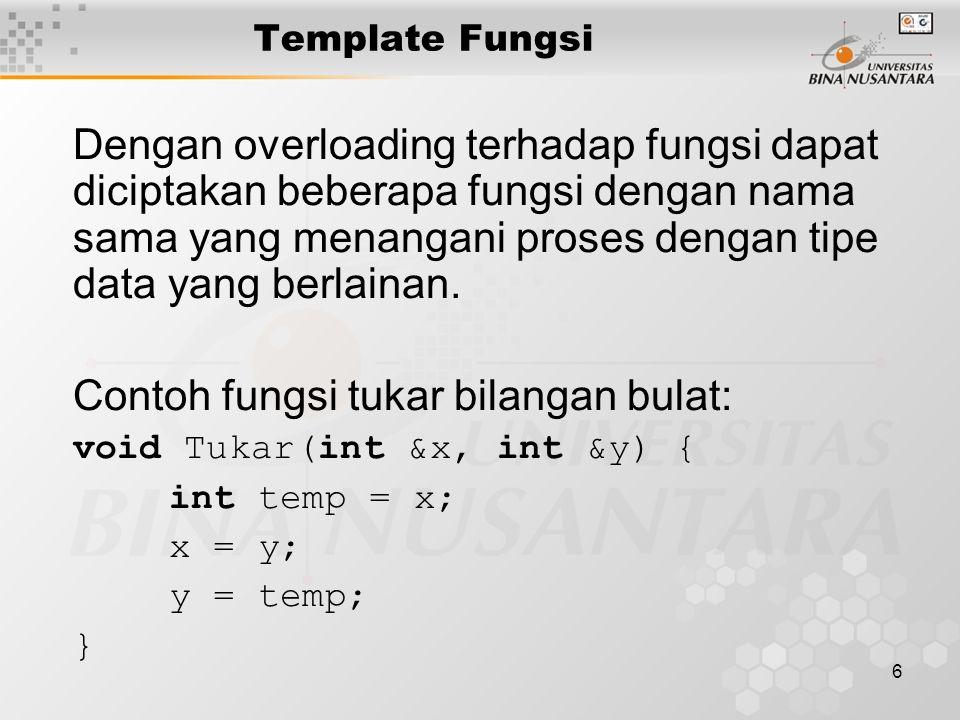 7 Untuk menukar bilangan real perlu Menuliskan: void Tukar(double &x, double &y){ double temp = x; x = y; y = temp; } Demikian juga jika diinginkan untuk menukar karakter atau data lainnya, maka harus dituliskan kembali definisi dari fungsi tukar tsb.