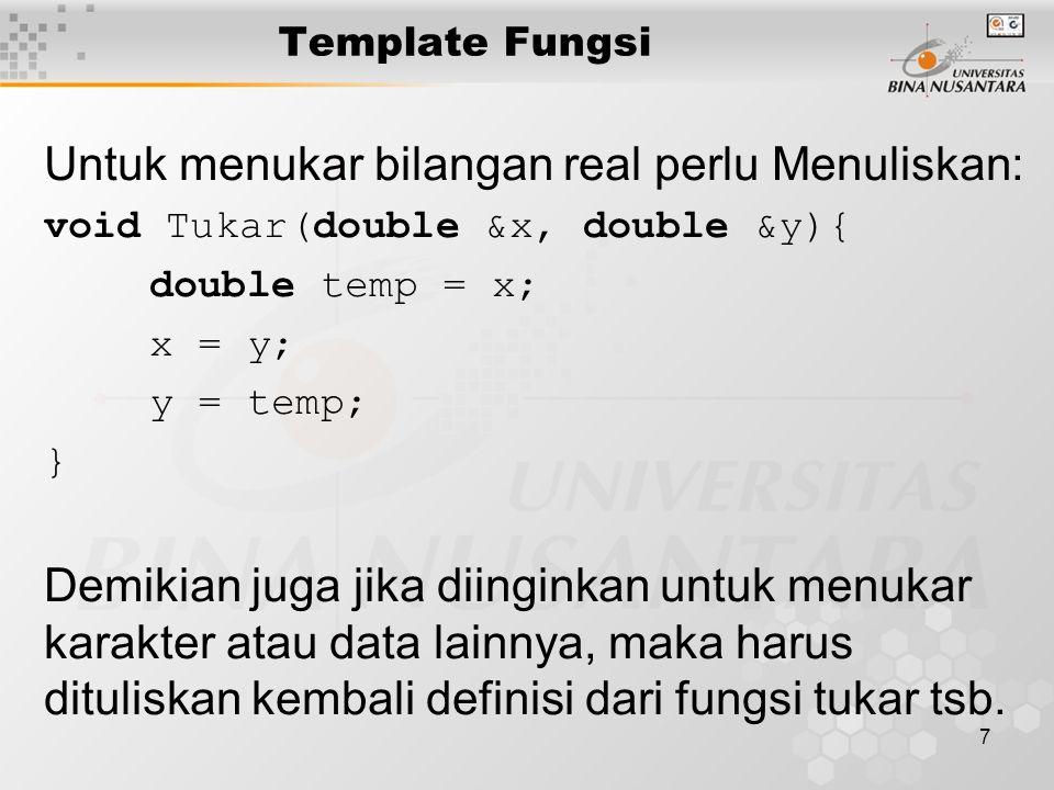 7 Untuk menukar bilangan real perlu Menuliskan: void Tukar(double &x, double &y){ double temp = x; x = y; y = temp; } Demikian juga jika diinginkan un