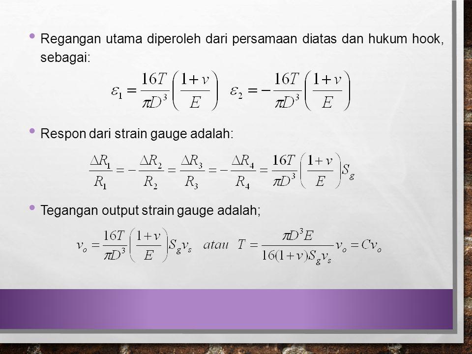 Regangan utama diperoleh dari persamaan diatas dan hukum hook, sebagai: Respon dari strain gauge adalah: Tegangan output strain gauge adalah;