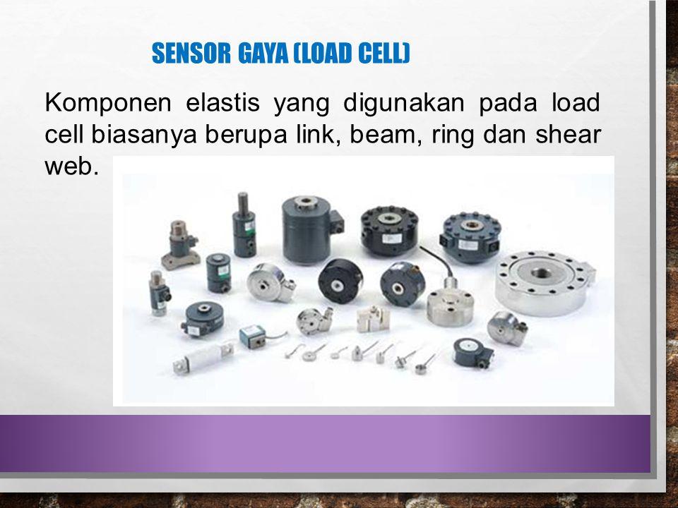 SENSOR GAYA (LOAD CELL) Komponen elastis yang digunakan pada load cell biasanya berupa link, beam, ring dan shear web.