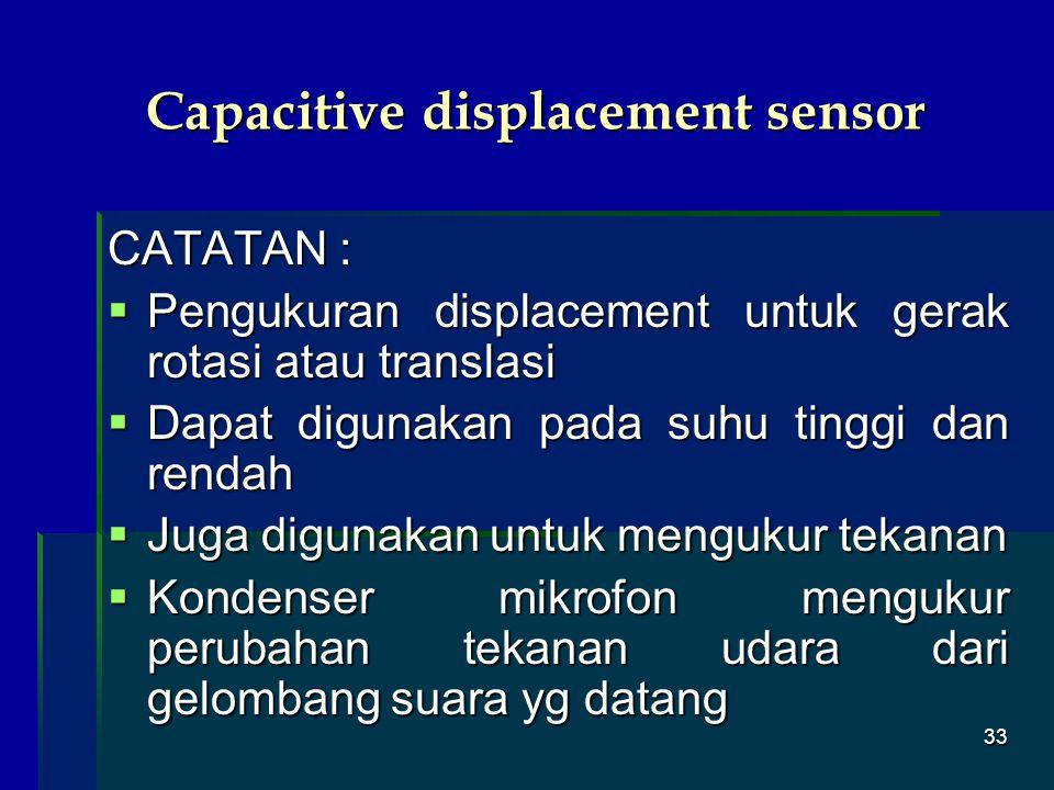 33 Capacitive displacement sensor CATATAN :  Pengukuran displacement untuk gerak rotasi atau translasi  Dapat digunakan pada suhu tinggi dan rendah