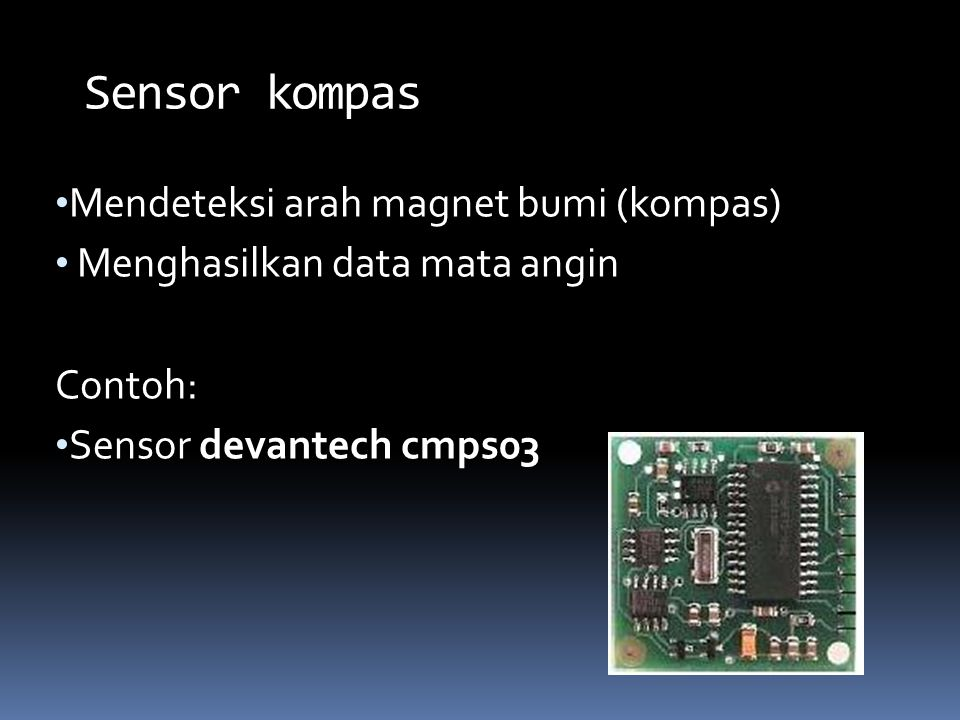 Mendeteksi arah magnet bumi (kompas) Menghasilkan data mata angin Contoh: Sensor devantech cmps03 Sensor kompas
