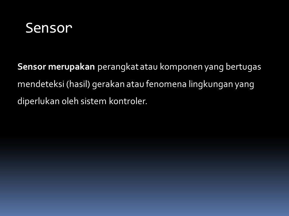 Sensor Sensor merupakan perangkat atau komponen yang bertugas mendeteksi (hasil) gerakan atau fenomena lingkungan yang diperlukan oleh sistem kontrole