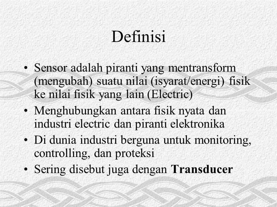 Definisi Sensor adalah piranti yang mentransform (mengubah) suatu nilai (isyarat/energi) fisik ke nilai fisik yang lain (Electric) Menghubungkan antara fisik nyata dan industri electric dan piranti elektronika Di dunia industri berguna untuk monitoring, controlling, dan proteksi Sering disebut juga dengan Transducer