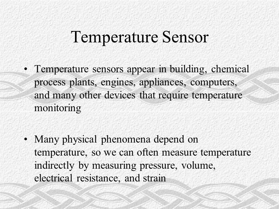 Temperature Sensor Temperature sensors appear in building, chemical process plants, engines, appliances, computers, and many other devices that require temperature monitoring Many physical phenomena depend on temperature, so we can often measure temperature indirectly by measuring pressure, volume, electrical resistance, and strain