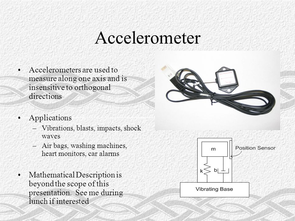 Accelerometer Accelerometers are used to measure along one axis and is insensitive to orthogonal directions Applications –Vibrations, blasts, impacts, shock waves –Air bags, washing machines, heart monitors, car alarms Mathematical Description is beyond the scope of this presentation.
