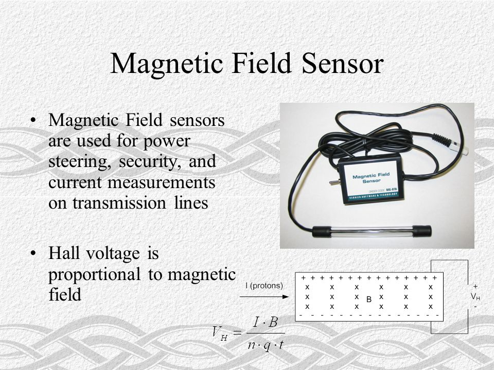 Magnetic Field Sensor Magnetic Field sensors are used for power steering, security, and current measurements on transmission lines Hall voltage is proportional to magnetic field