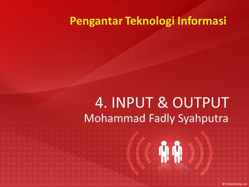 4. INPUT & OUTPUT Mohammad Fadly Syahputra Pengantar Teknologi Informasi