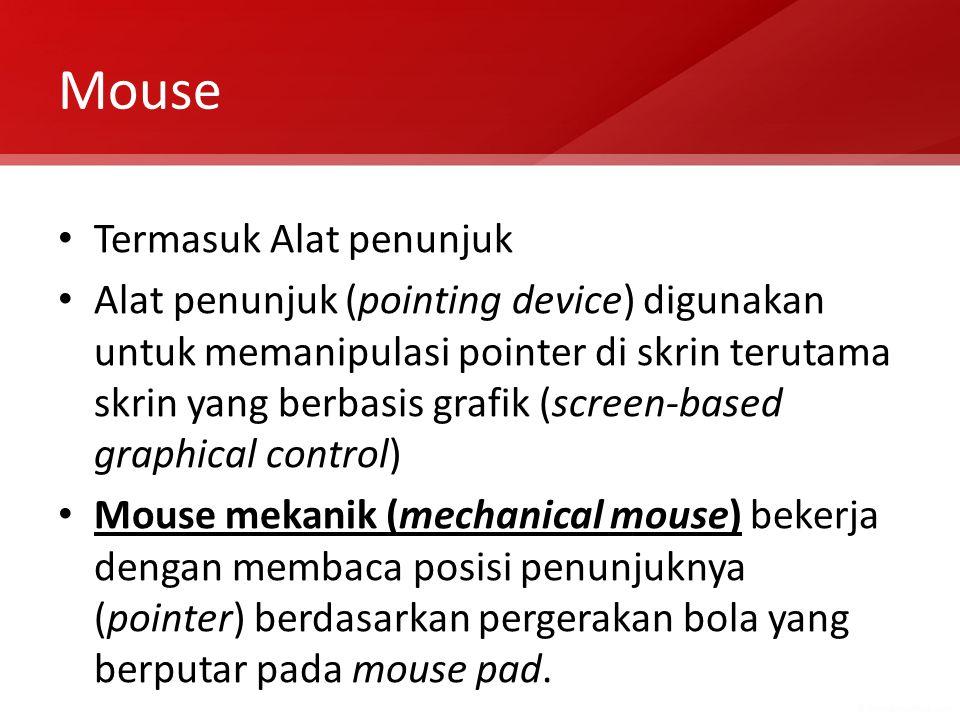 Mouse Termasuk Alat penunjuk Alat penunjuk (pointing device) digunakan untuk memanipulasi pointer di skrin terutama skrin yang berbasis grafik (screen-based graphical control) Mouse mekanik (mechanical mouse) bekerja dengan membaca posisi penunjuknya (pointer) berdasarkan pergerakan bola yang berputar pada mouse pad.
