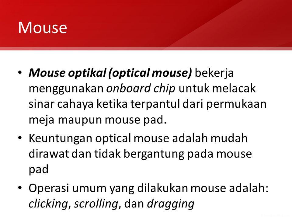 Mouse Mouse optikal (optical mouse) bekerja menggunakan onboard chip untuk melacak sinar cahaya ketika terpantul dari permukaan meja maupun mouse pad.