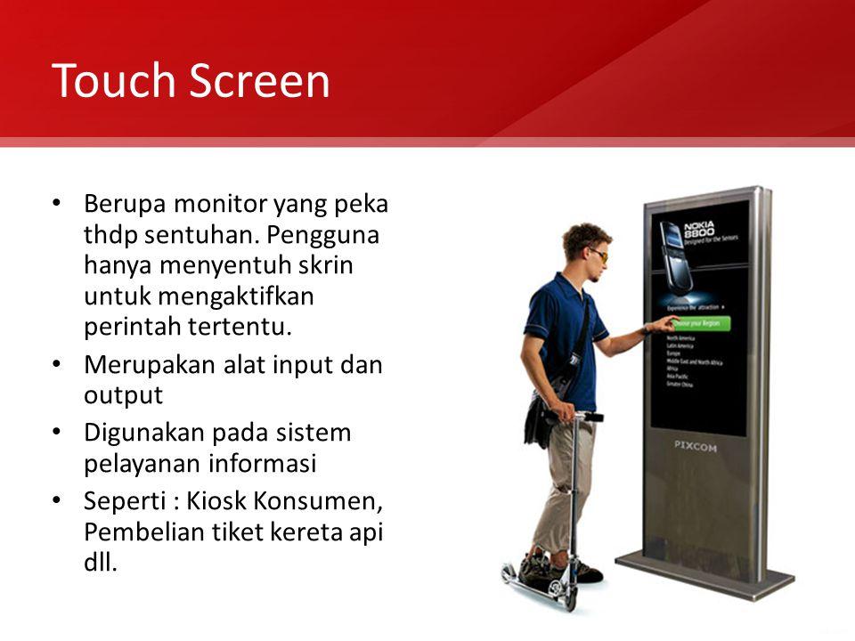 Touch Screen Berupa monitor yang peka thdp sentuhan. Pengguna hanya menyentuh skrin untuk mengaktifkan perintah tertentu. Merupakan alat input dan out