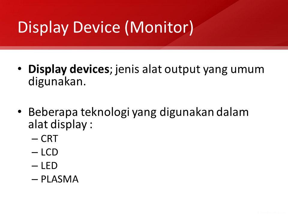 Display Device (Monitor) Display devices; jenis alat output yang umum digunakan. Beberapa teknologi yang digunakan dalam alat display : – CRT – LCD –