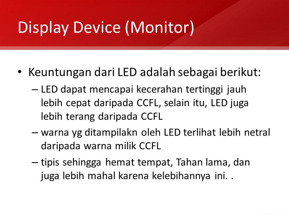 Display Device (Monitor) Keuntungan dari LED adalah sebagai berikut: – LED dapat mencapai kecerahan tertinggi jauh lebih cepat daripada CCFL, selain itu, LED juga lebih terang daripada CCFL – warna yg ditampilakn oleh LED terlihat lebih netral daripada warna milik CCFL – tipis sehingga hemat tempat, Tahan lama, dan juga lebih mahal karena kelebihannya ini..