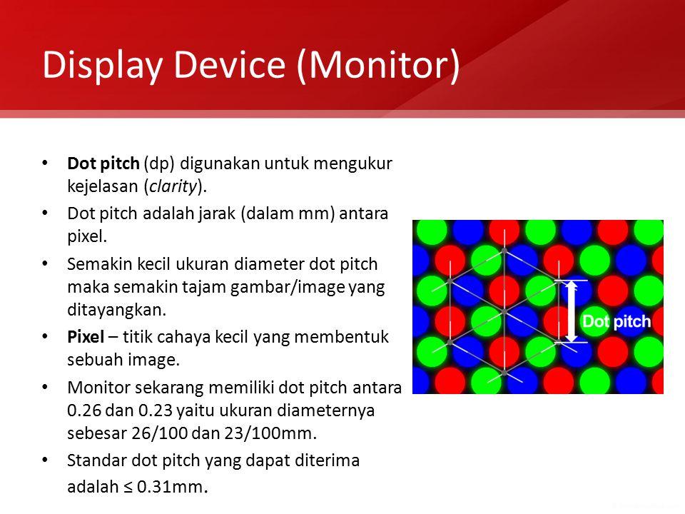 Display Device (Monitor) Dot pitch (dp) digunakan untuk mengukur kejelasan (clarity). Dot pitch adalah jarak (dalam mm) antara pixel. Semakin kecil uk