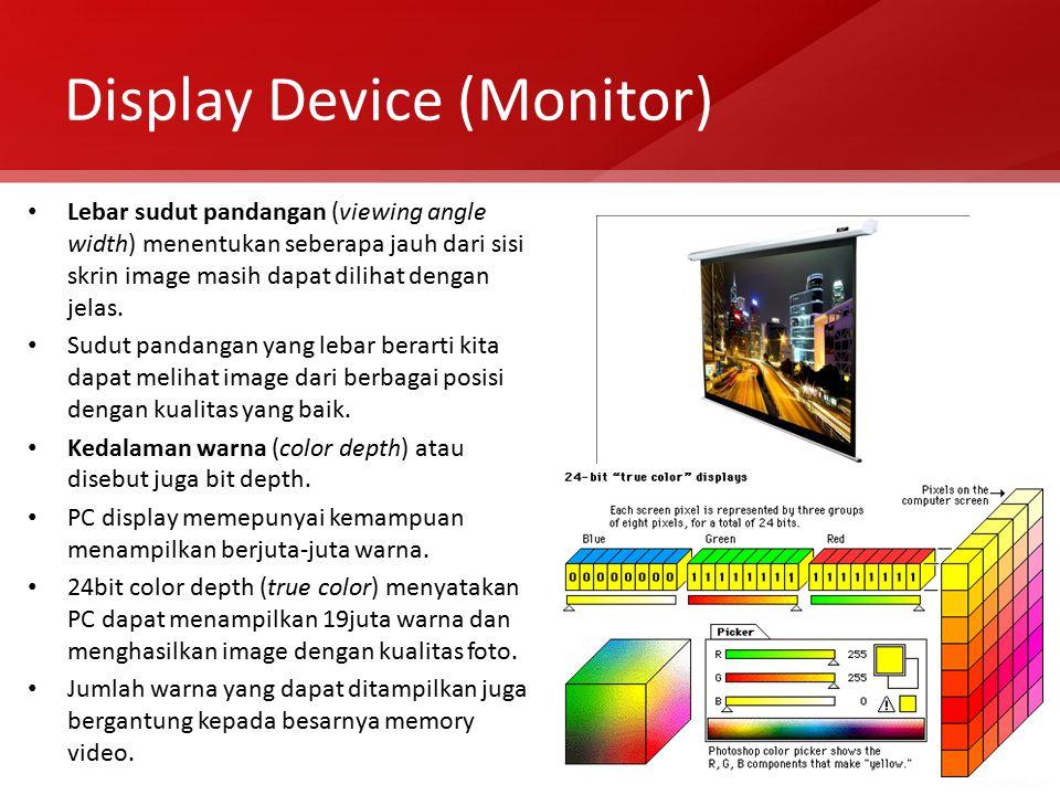 Display Device (Monitor) Lebar sudut pandangan (viewing angle width) menentukan seberapa jauh dari sisi skrin image masih dapat dilihat dengan jelas.
