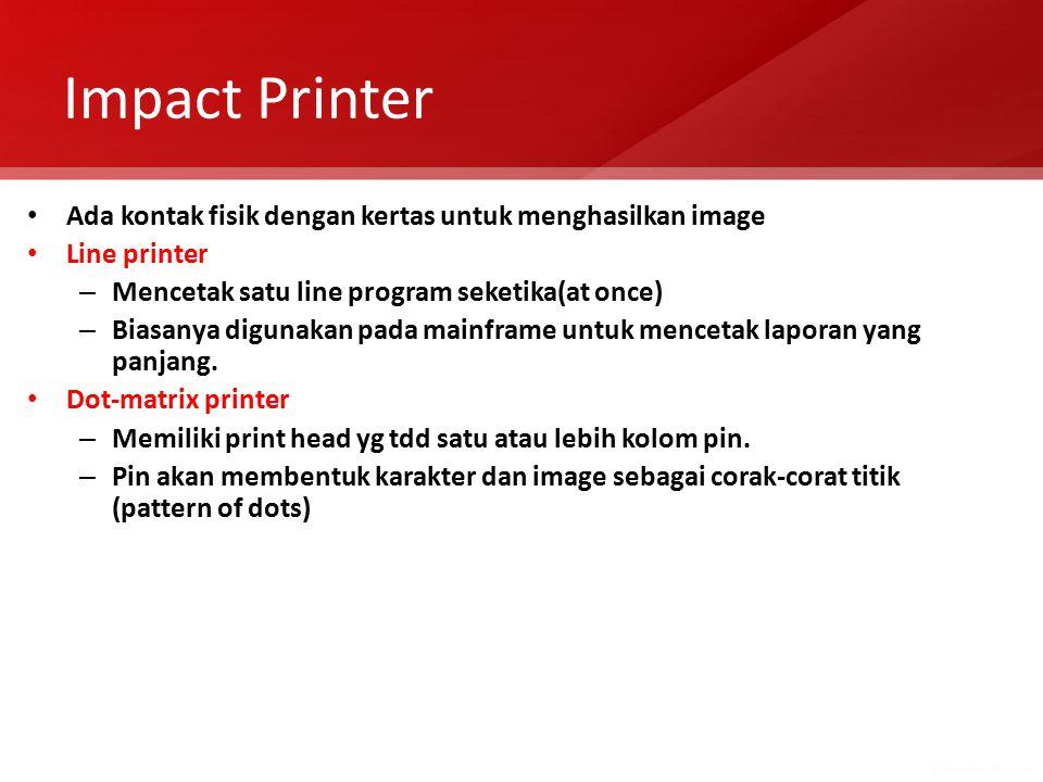 Impact Printer Ada kontak fisik dengan kertas untuk menghasilkan image Line printer – Mencetak satu line program seketika(at once) – Biasanya digunakan pada mainframe untuk mencetak laporan yang panjang.