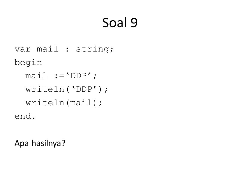 Soal 9 var mail : string; begin mail :='DDP'; writeln('DDP'); writeln(mail); end. Apa hasilnya?