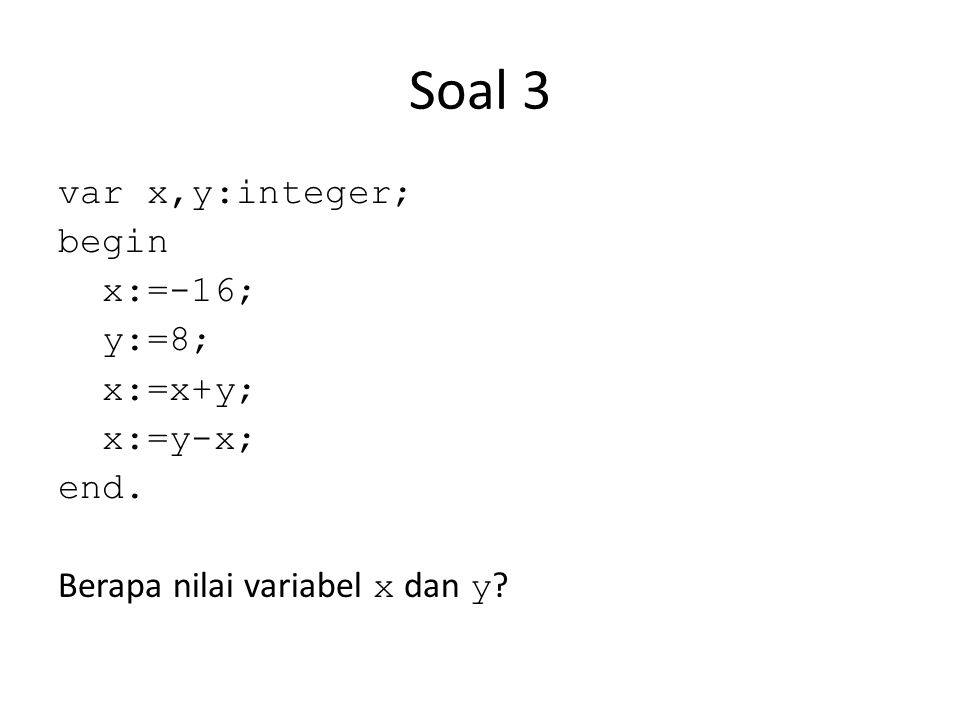 Soal 3 var x,y:integer; begin x:=-16; y:=8; x:=x+y; x:=y-x; end. Berapa nilai variabel x dan y ?